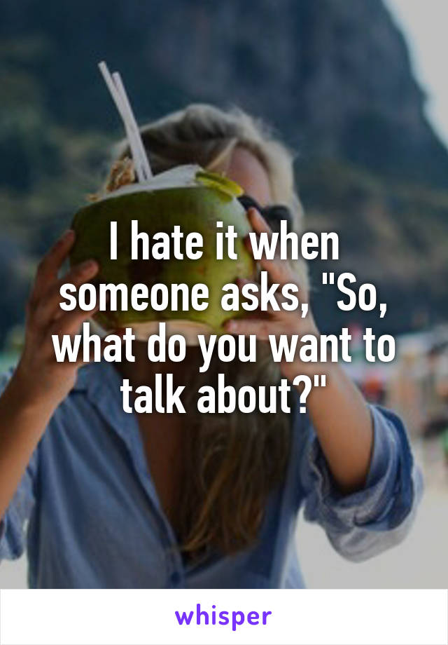 "I hate it when someone asks, ""So, what do you want to talk about?"""