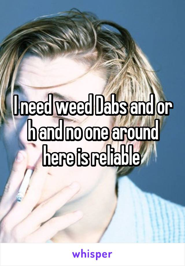 I need weed Dabs and or h and no one around here is reliable