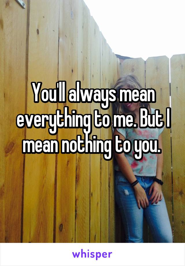You'll always mean everything to me. But I mean nothing to you.