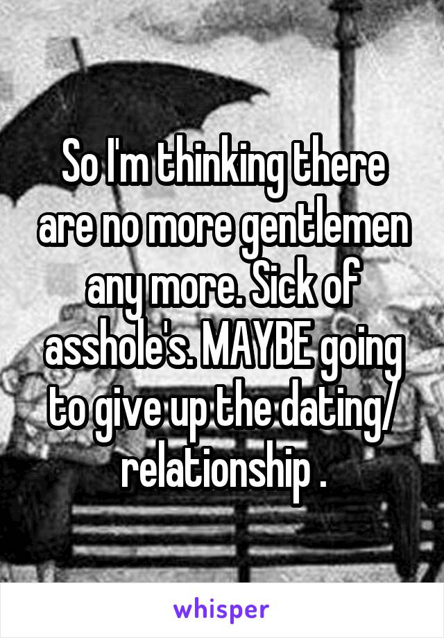 So I'm thinking there are no more gentlemen any more. Sick of asshole's. MAYBE going to give up the dating/ relationship .