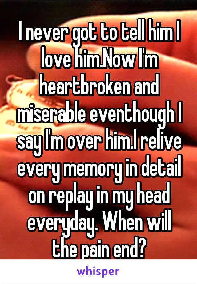 I never got to tell him I love him.Now I'm heartbroken and miserable eventhough I say I'm over him.I relive every memory in detail on replay in my head everyday. When will the pain end?