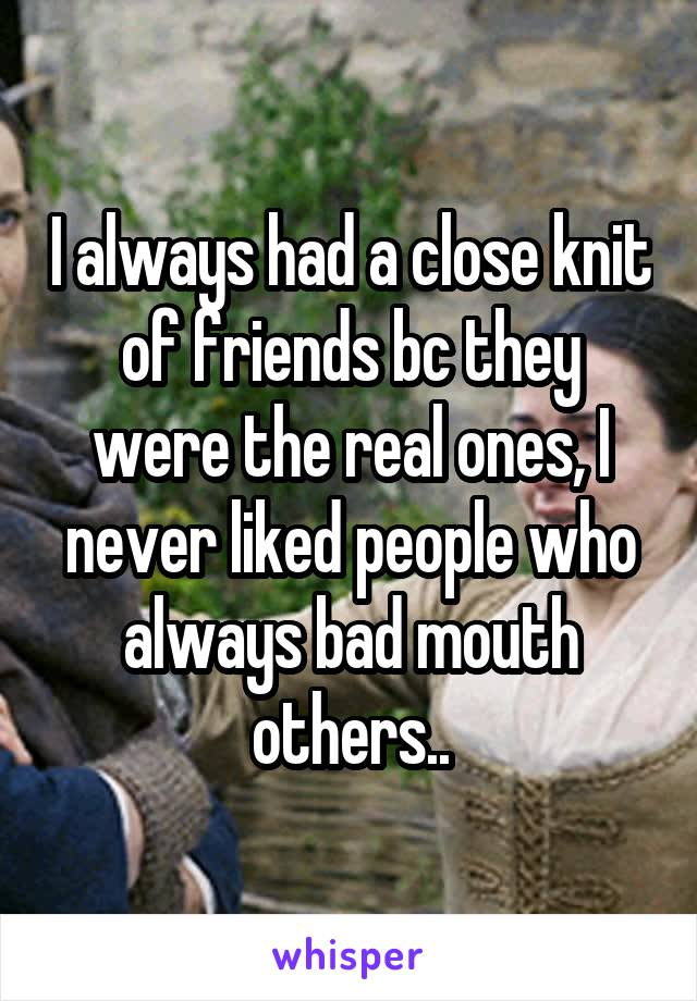 I always had a close knit of friends bc they were the real ones, I never liked people who always bad mouth others..