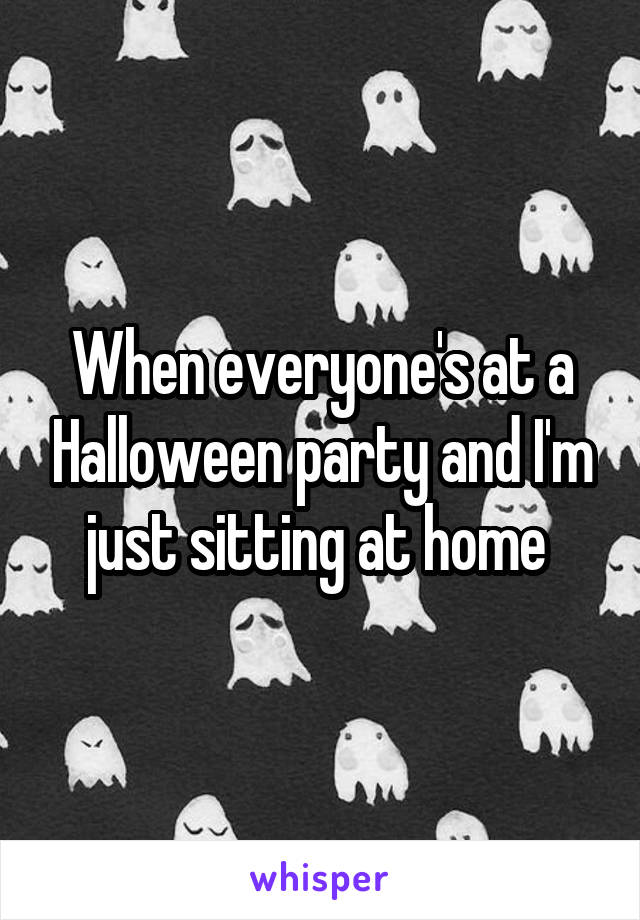 When everyone's at a Halloween party and I'm just sitting at home