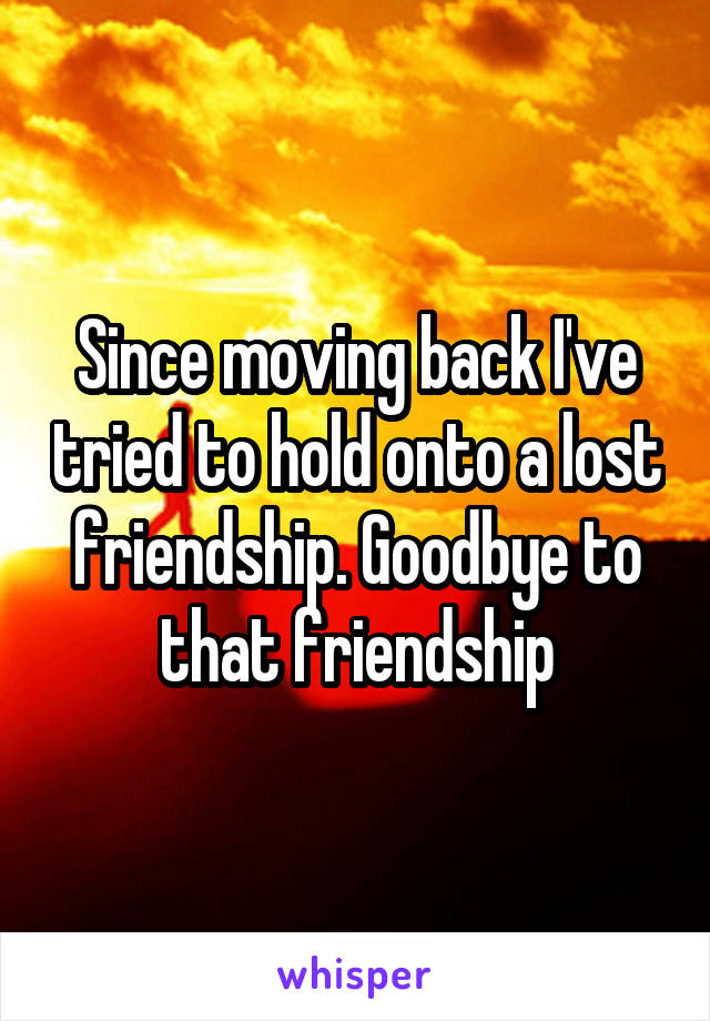 Since moving back I've tried to hold onto a lost friendship. Goodbye to that friendship