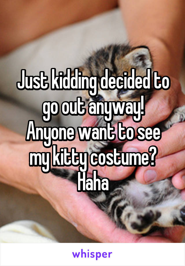 Just kidding decided to go out anyway! Anyone want to see my kitty costume? Haha