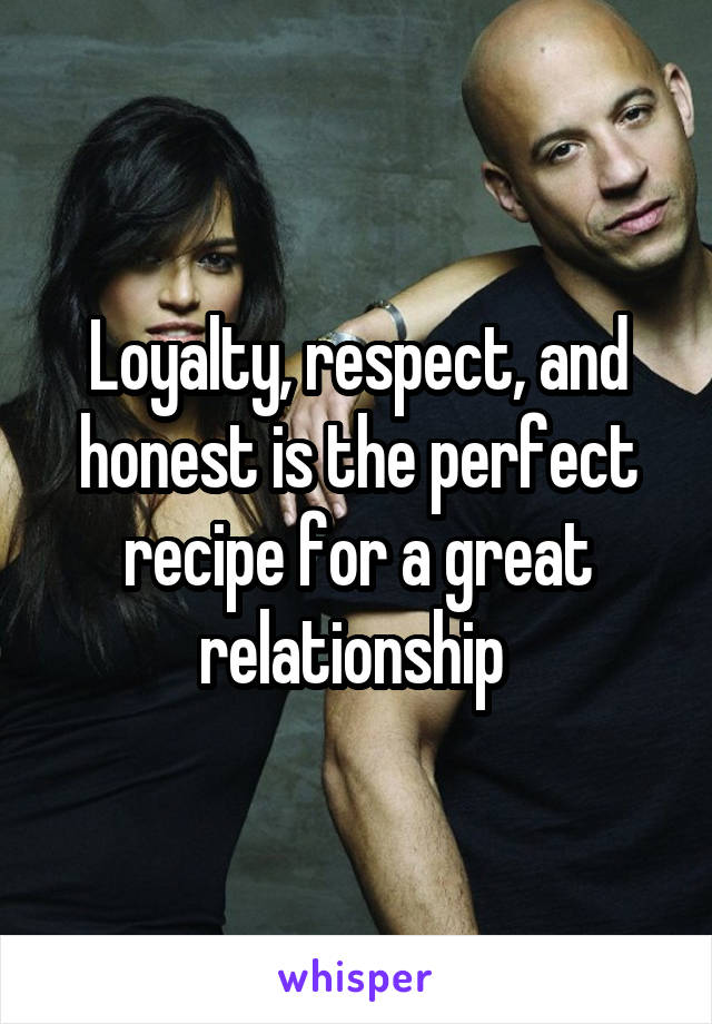 Loyalty, respect, and honest is the perfect recipe for a great relationship
