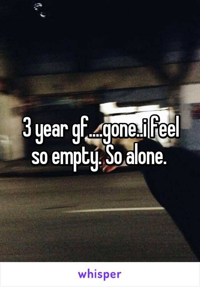 3 year gf....gone..i feel so empty. So alone.
