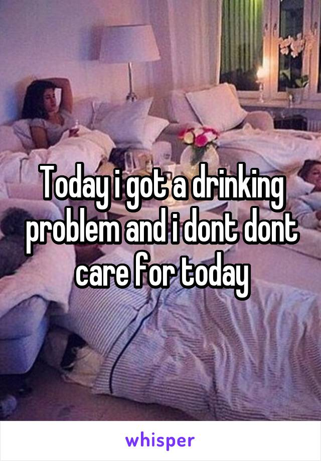 Today i got a drinking problem and i dont dont care for today