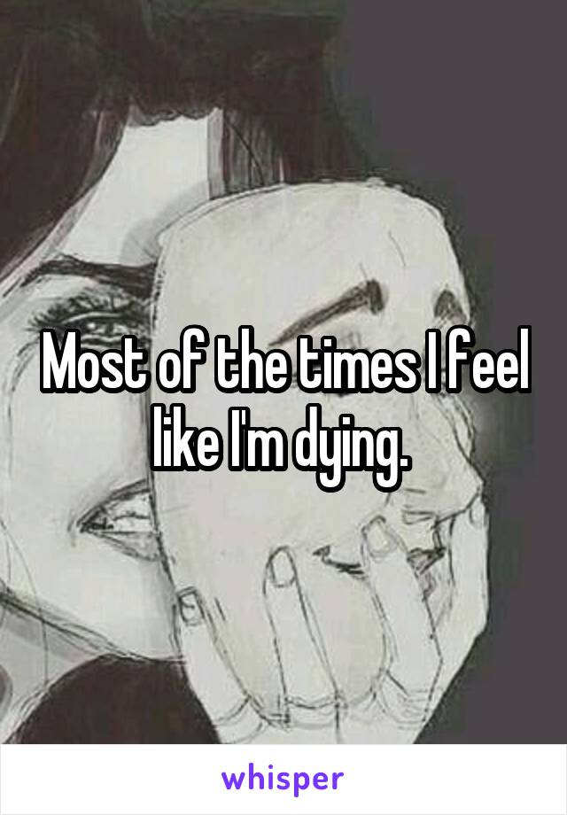 Most of the times I feel like I'm dying.