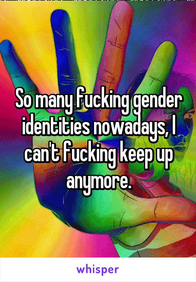 So many fucking gender identities nowadays, I can't fucking keep up anymore.