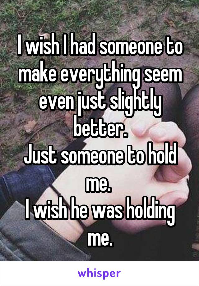 I wish I had someone to make everything seem even just slightly better. Just someone to hold me.  I wish he was holding me.