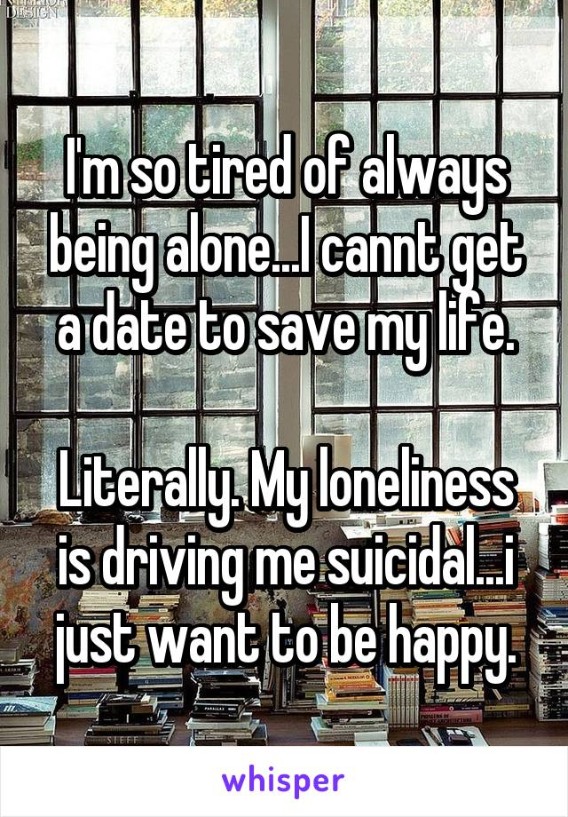 I'm so tired of always being alone...I cannt get a date to save my life.  Literally. My loneliness is driving me suicidal...i just want to be happy.