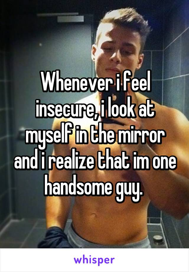 Whenever i feel insecure, i look at myself in the mirror and i realize that im one handsome guy.