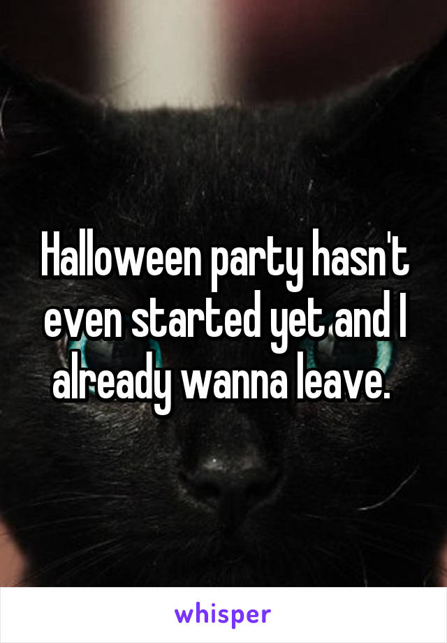 Halloween party hasn't even started yet and I already wanna leave.