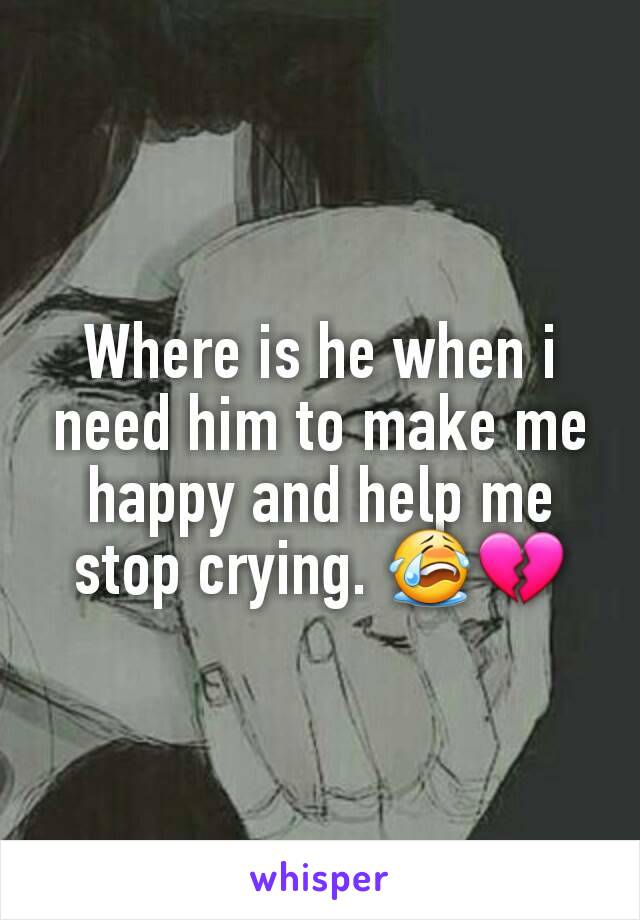 Where is he when i need him to make me happy and help me stop crying. 😭💔