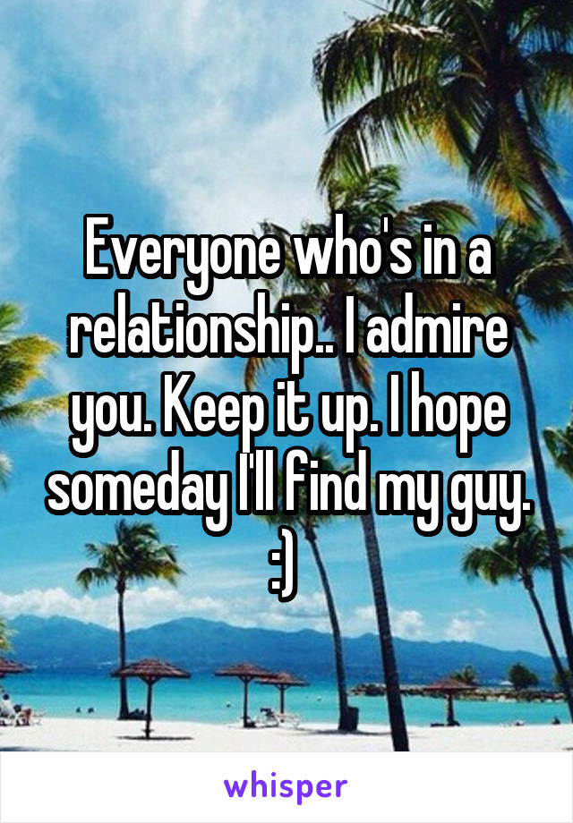 Everyone who's in a relationship.. I admire you. Keep it up. I hope someday I'll find my guy. :)
