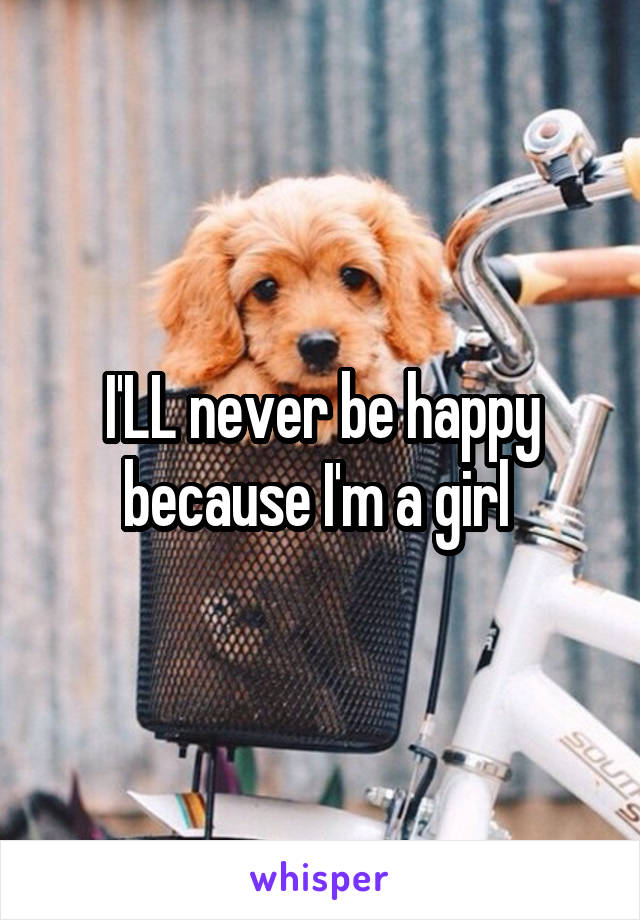 I'LL never be happy because I'm a girl