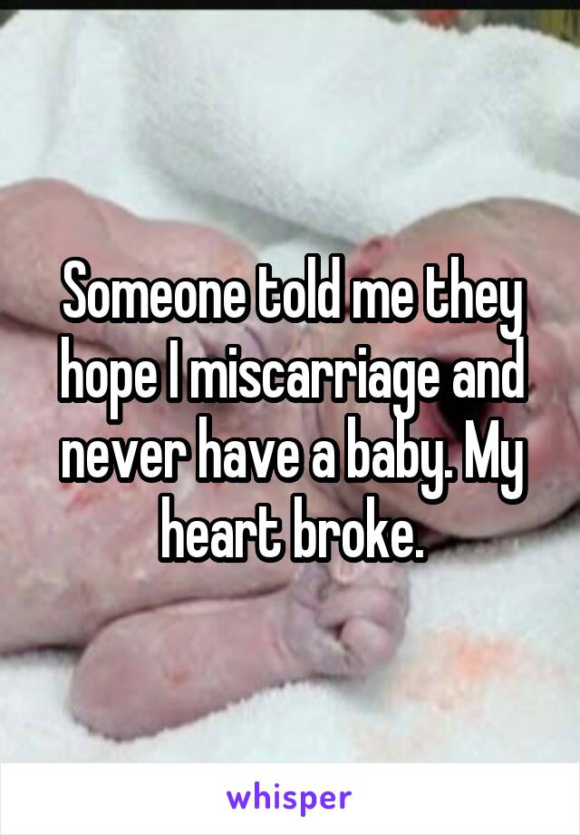 Someone told me they hope I miscarriage and never have a baby. My heart broke.