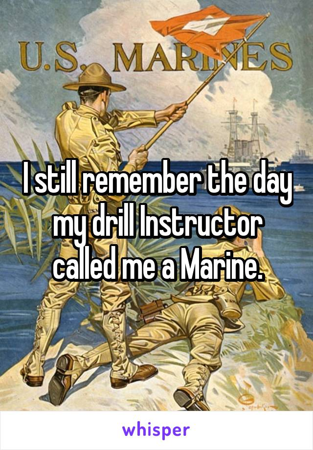 I still remember the day my drill Instructor called me a Marine.