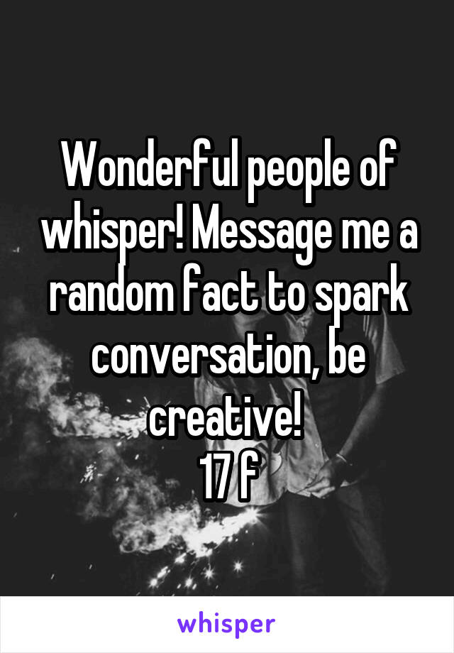 Wonderful people of whisper! Message me a random fact to spark conversation, be creative!  17 f