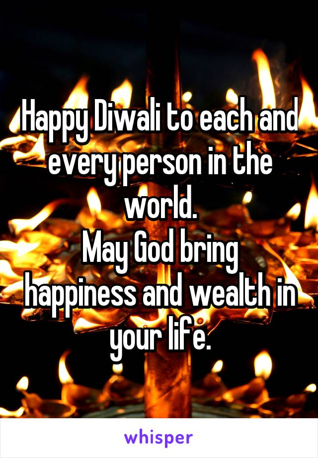 Happy Diwali to each and every person in the world. May God bring happiness and wealth in your life.