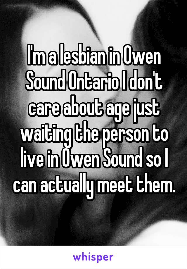 I'm a lesbian in Owen Sound Ontario I don't care about age just waiting the person to live in Owen Sound so I can actually meet them.