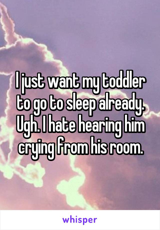 I just want my toddler to go to sleep already. Ugh. I hate hearing him crying from his room.