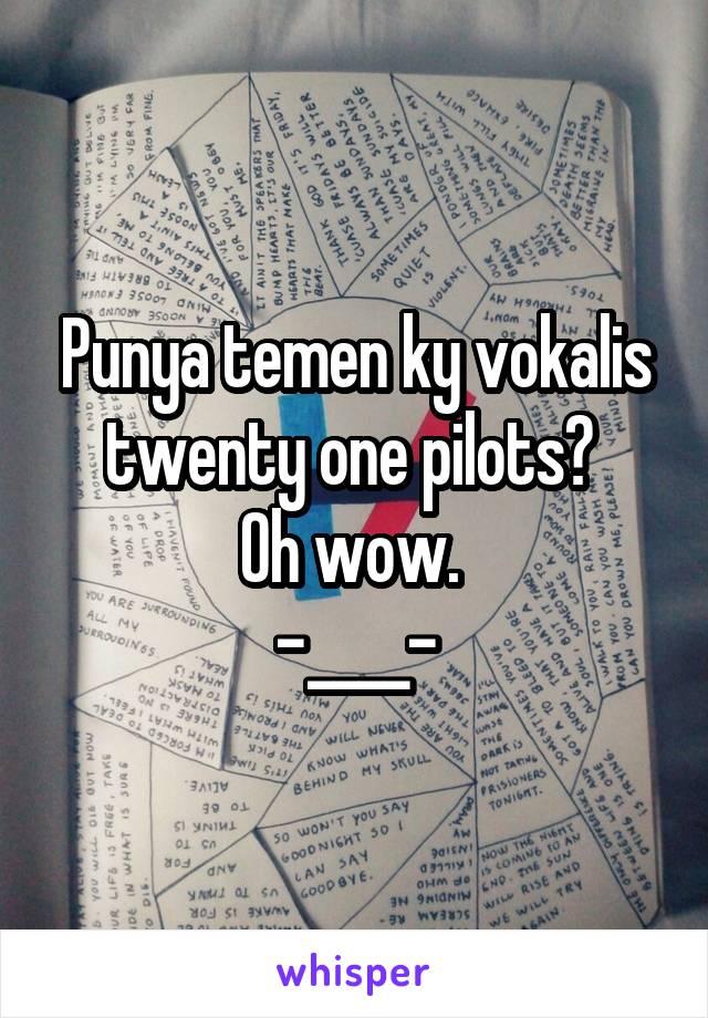 Punya temen ky vokalis twenty one pilots?  Oh wow.  -____-