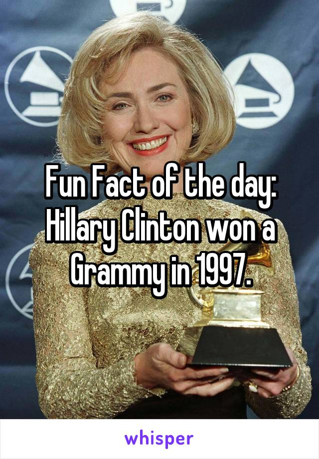 Fun Fact of the day: Hillary Clinton won a Grammy in 1997.