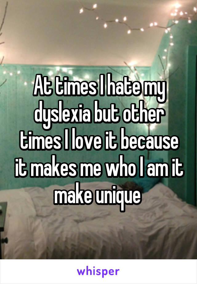 At times I hate my dyslexia but other times I love it because it makes me who I am it make unique