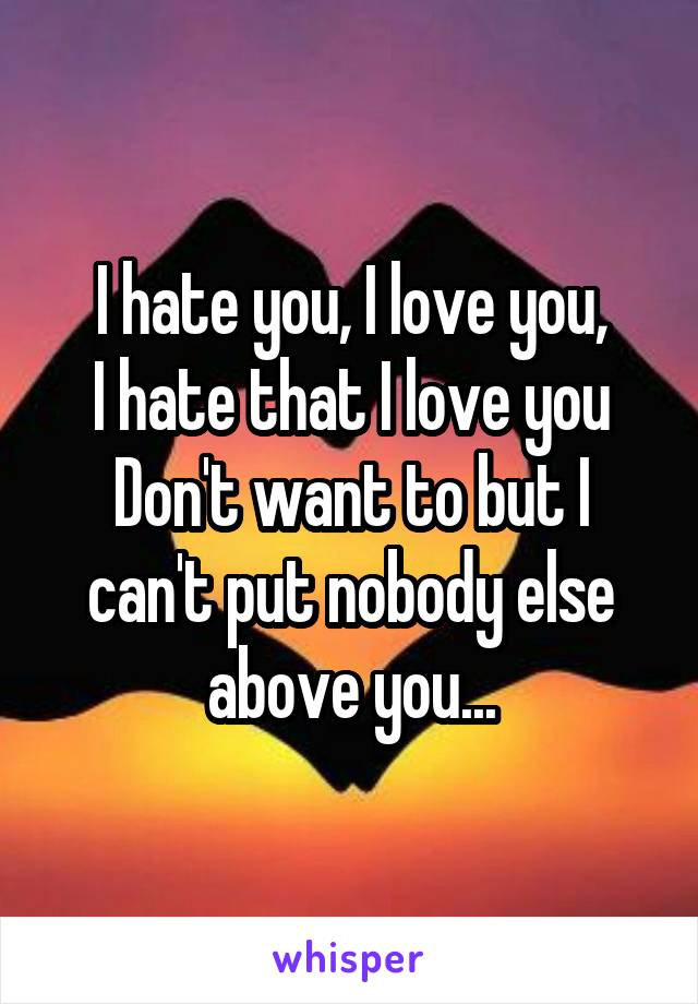 I hate you, I love you, I hate that I love you Don't want to but I can't put nobody else above you...