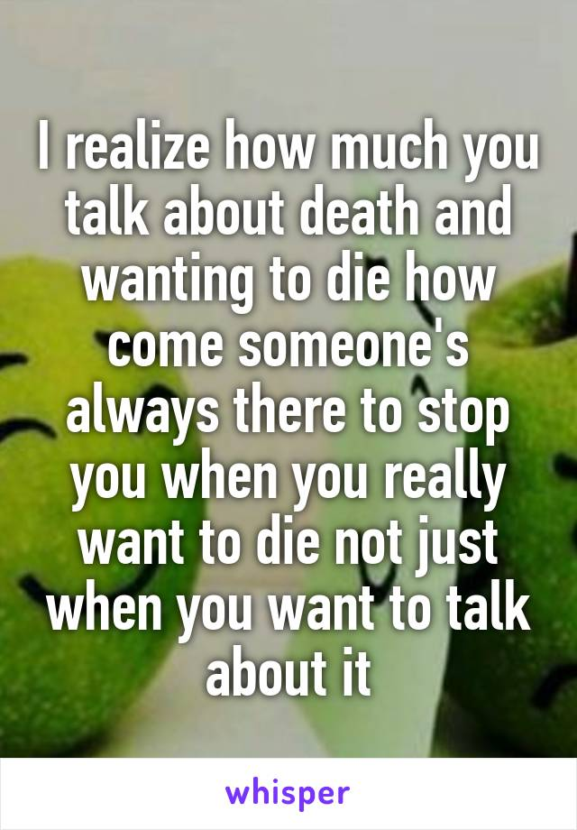 I realize how much you talk about death and wanting to die how come someone's always there to stop you when you really want to die not just when you want to talk about it