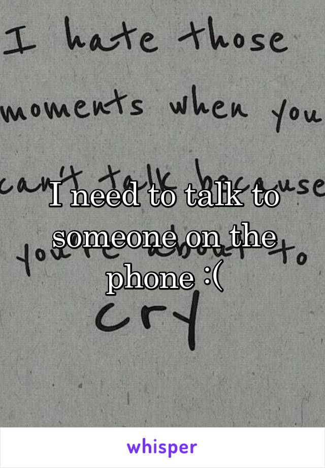 I need to talk to someone on the phone :(