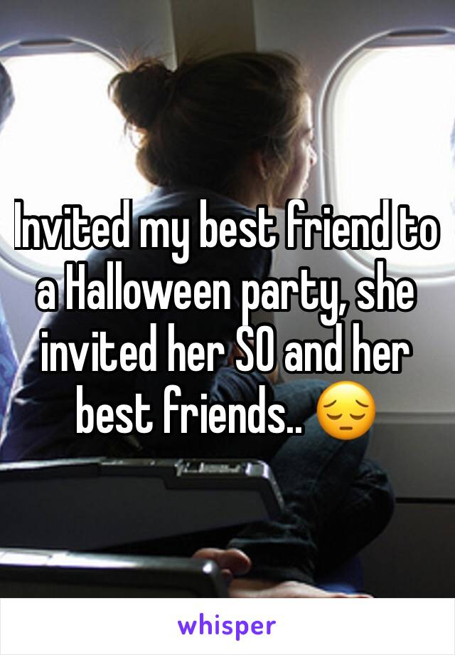 Invited my best friend to a Halloween party, she invited her SO and her best friends.. 😔