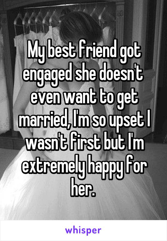 My best friend got engaged she doesn't  even want to get married, I'm so upset I wasn't first but I'm extremely happy for her.