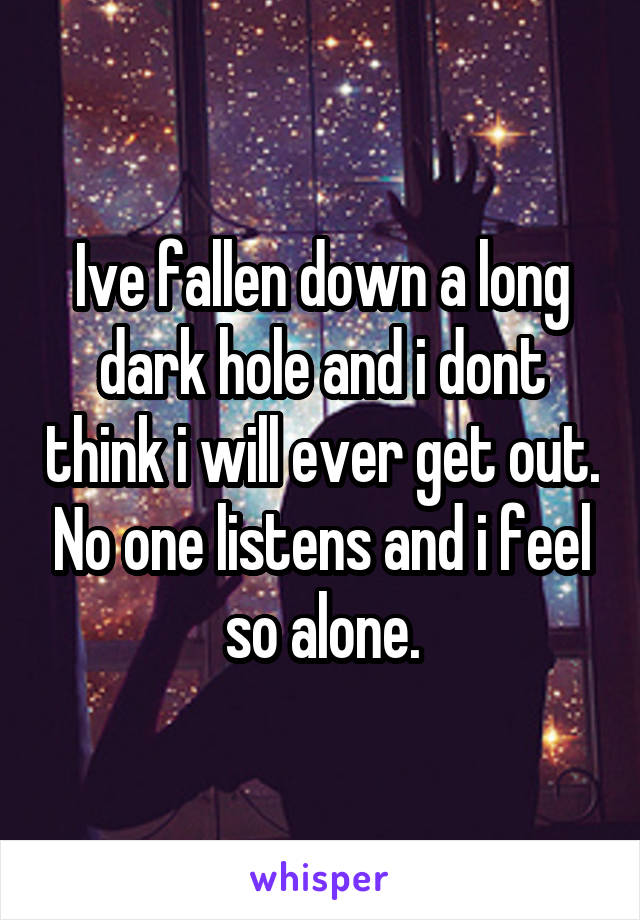 Ive fallen down a long dark hole and i dont think i will ever get out. No one listens and i feel so alone.