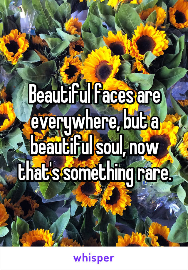 Beautiful faces are everywhere, but a beautiful soul, now that's something rare.