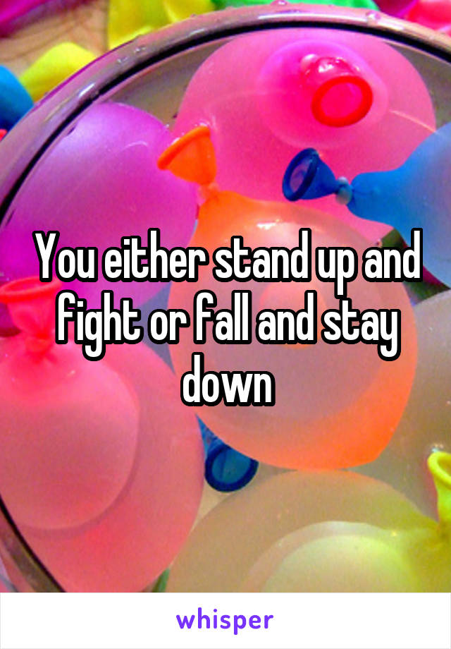 You either stand up and fight or fall and stay down
