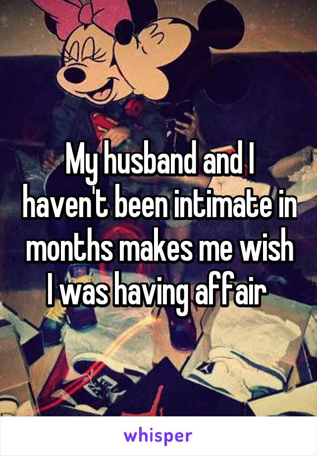 My husband and I haven't been intimate in months makes me wish I was having affair