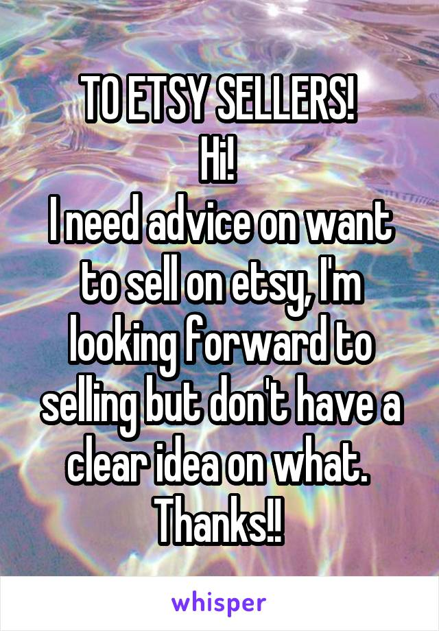 TO ETSY SELLERS!  Hi!  I need advice on want to sell on etsy, I'm looking forward to selling but don't have a clear idea on what.  Thanks!!