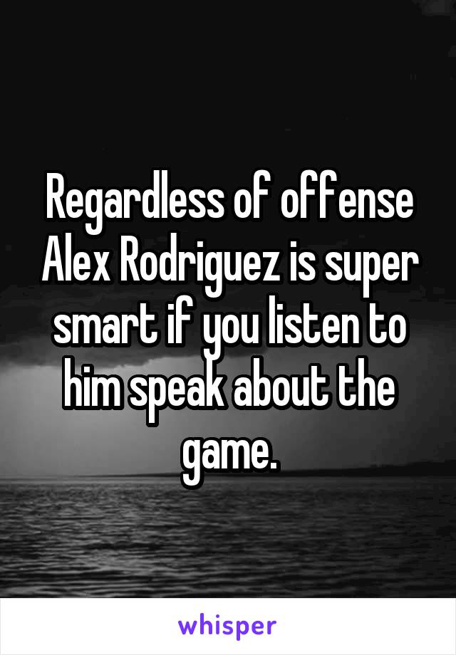 Regardless of offense Alex Rodriguez is super smart if you listen to him speak about the game.
