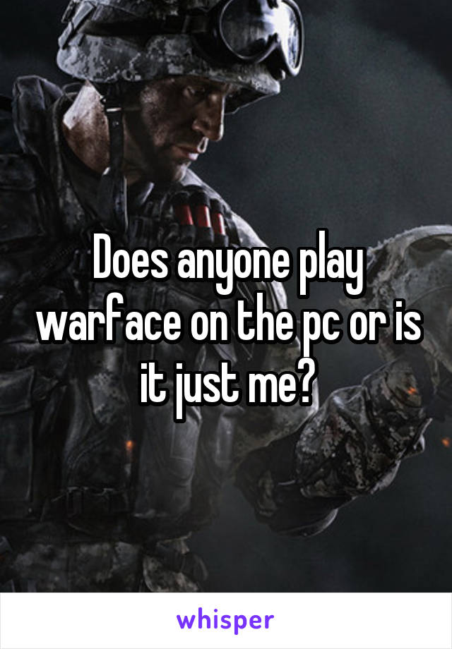 Does anyone play warface on the pc or is it just me?