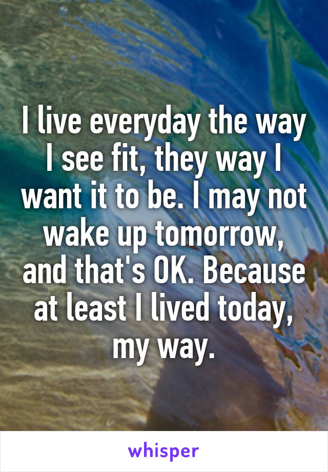 I live everyday the way I see fit, they way I want it to be. I may not wake up tomorrow, and that's OK. Because at least I lived today, my way.