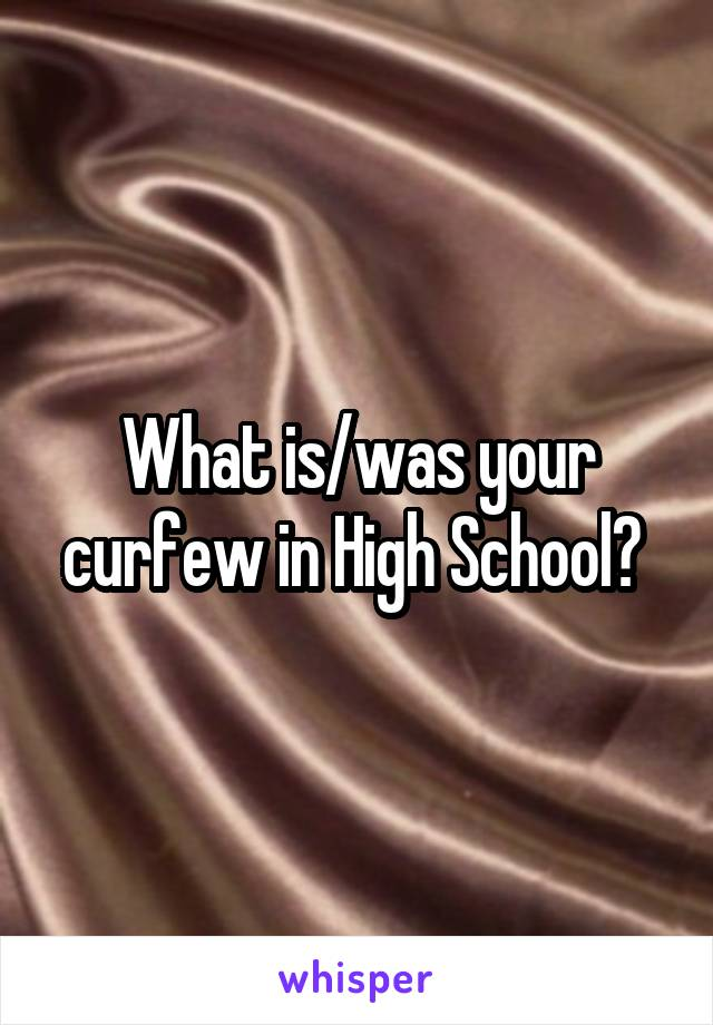 What is/was your curfew in High School?