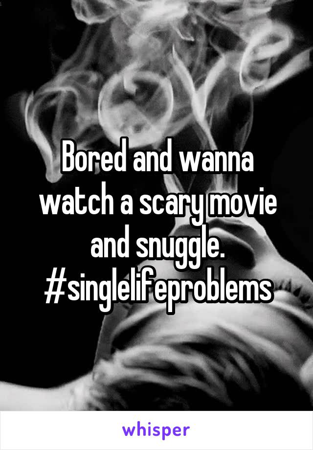 Bored and wanna watch a scary movie and snuggle. #singlelifeproblems