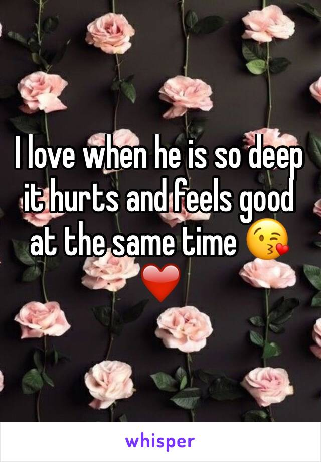 I love when he is so deep it hurts and feels good at the same time 😘❤️️