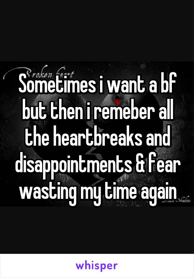 Sometimes i want a bf but then i remeber all the heartbreaks and disappointments & fear wasting my time again