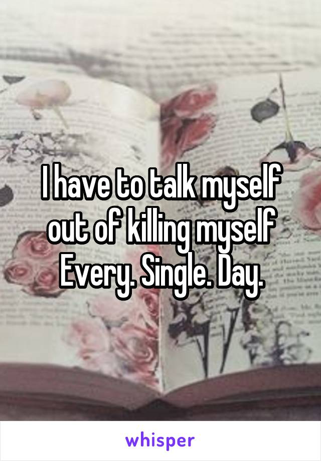 I have to talk myself out of killing myself Every. Single. Day.