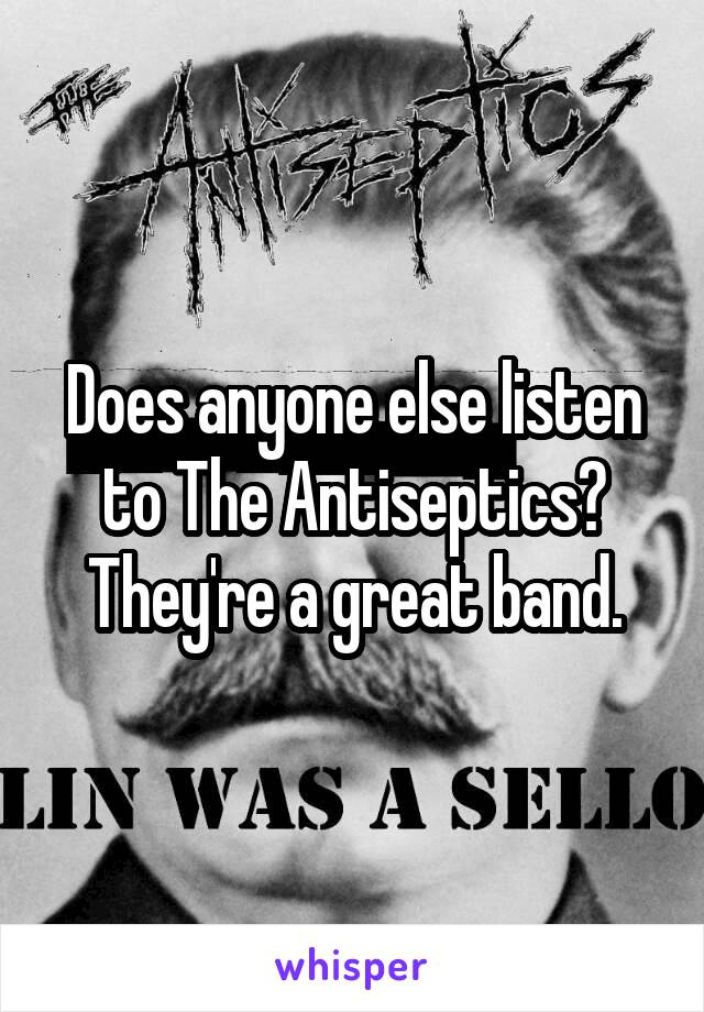 Does anyone else listen to The Antiseptics? They're a great band.