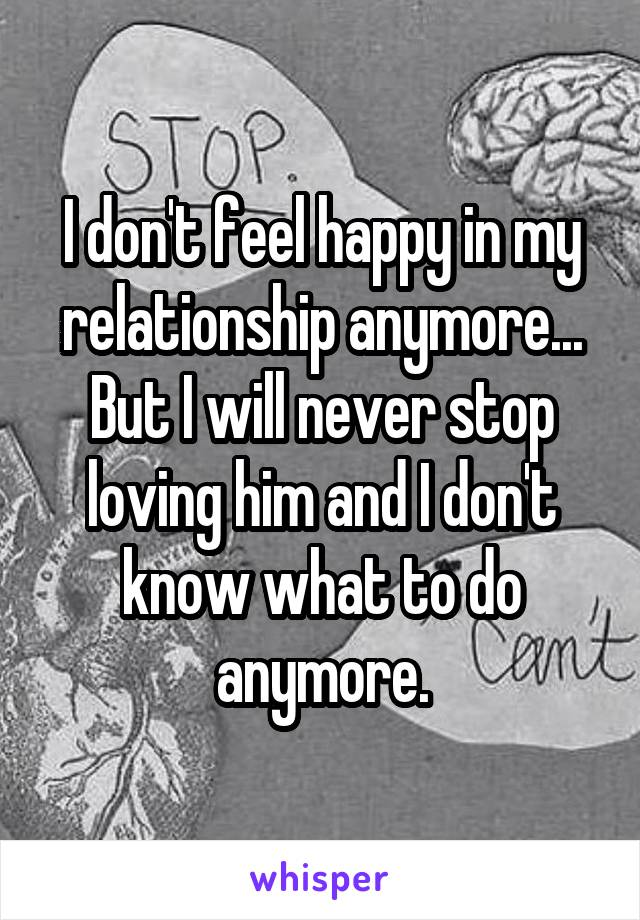 I don't feel happy in my relationship anymore... But I will never stop loving him and I don't know what to do anymore.